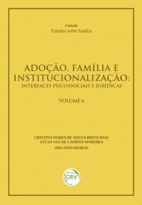 ADOÇÃO, FAMÍLIA E INSTITUCIONALIZAÇÃO: <br>interfaces psicossociais e jurídicas <br>VOLUME 6