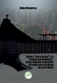 "ENTRE ""A TERRA DO SOL"" E A ""CIDADE MARAVILHOSA"":<br> rotas, desvios e torneios de valor nos circuitos do rock metal"