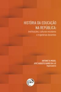 HISTÓRIA DA EDUCAÇÃO NA REPÚBLICA: <br> instituições, culturas escolares e trajetórias docentes