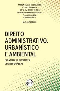DIREITO ADMINISTRATIVO, URBANÍSTICO E AMBIENTAL:<br>fronteiras e interfaces contemporâneas
