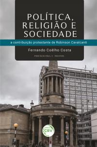 POLÍTICA, RELIGIÃO E SOCIEDADE: <br>a contribuição protestante de Robinson Cavalcanti