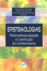 EPISTEMOLOGIAS:<BR>multirreferencialidade e construção do conhecimento