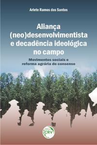 ALIANÇA (NEO) DESENVOLVIMENTISTA E DECADÊNCIA IDEOLÓGICA NO CAMPO:<br> movimentos sociais e reforma agrária do consenso