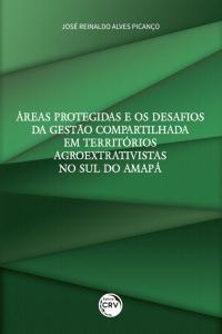 ÁREAS PROTEGIDAS E OS DESAFIOS DA GESTÃO COMPARTILHADA EM TERRITÓRIOS AGROEXTRATIVISTAS NO SUL DO AMAPÁ