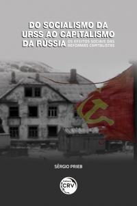 DO SOCIALISMO DA URSS AO CAPITALISMO DA RÚSSIA – OS EFEITOS SOCIAIS DAS REFORMAS CAPITALISTAS
