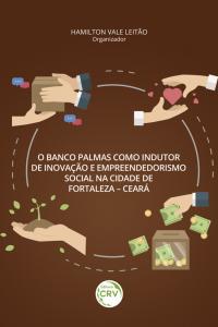 O BANCO PALMAS COMO INDUTOR DE INOVAÇÃO E EMPREENDEDORISMO SOCIAL NA CIDADE DE FORTALEZA – CEARÁ