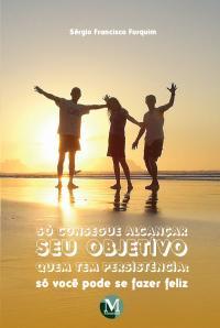 SÓ CONSEGUE ALCANÇAR SEU OBJETIVO QUEM TEM PERSISTÊNCIA:<br>só você pode se fazer feliz