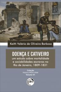 DOENÇA E CATIVEIRO: <br>um estudo sobre mortalidade e sociabilidades escravas no Rio de Janeiro, 1809-1831<br> Coleção: História PPGH/UFAM - Volume: 01