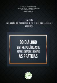 DO DIÁLOGO ENTRE POLÍTICAS E REPRESENTAÇÕES SOCIAIS ÀS PRÁTICAS <br> Coleção Formação do professor e políticas educacionais <br> Volume 3