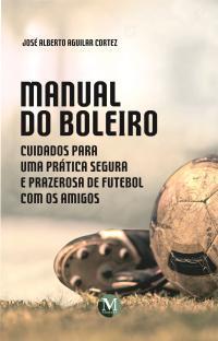 MANUAL DO BOLEIRO: <br>Cuidados para uma prática segura e prazerosa de futebol com os amigos
