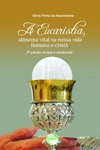 A EUCARISTIA, ALIMENTO VITAL NA NOSSA VIDA HUMANA E CRISTÃ<br>2ª edição revista e atualizada