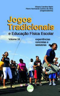 JOGOS TRADICIONAIS E EDUCAÇÃO FÍSICA ESCOLAR:<br>experiências concretas e sedutoras<br> Volume 16