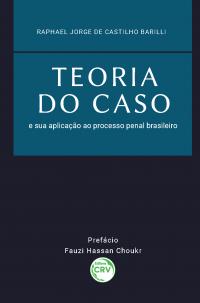 TEORIA DO CASO E SUA APLICAÇÃO AO PROCESSO PENAL BRASILEIRO