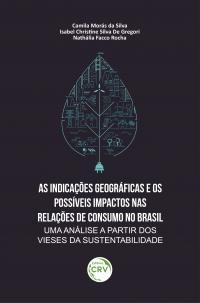 AS INDICAÇÕES GEOGRÁFICAS E OS POSSÍVEIS IMPACTOS NAS RELAÇÕES DE CONSUMO NO BRASIL: <br>uma análise a partir dos vieses da sustentabilidade