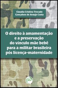 O DIREITO À AMAMENTAÇÃO E A PRESERVAÇÃO DO VÍNCULO MÃE BEBÊ PARA A MILITAR BRASILEIRA PÓS LICENÇA-MATERNIDADE