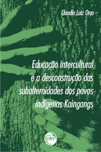EDUCAÇÃO INTERCULTURAL E A DESCONSTRUÇÃO DAS SUBALTERNIDADES DOS POVOS INDÍGENAS KAINGANGS
