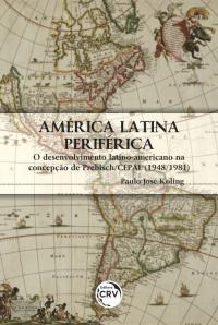 AMÉRICA LATINA PERIFÉRICA: <br> O DESENVOLVIMENTO LATINO-AMERICANO NA CONCEPÇÃO DE PREBISCH/CEPAL (1948/1981)