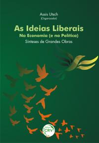 AS IDEIAS LIBERAIS – NA ECONOMIA (E NA POLÍTICA):<br> sínteses de grandes obras