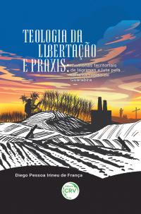 TEOLOGIA DA LIBERTAÇÃO E PRÁXIS:<br> memórias territoriais de lágrimas e luta pela terra na região de Guarabira