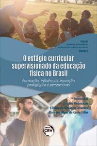 """O ESTÁGIO CURRICULAR SUPERVISIONADO DA EDUCAÇÃO FÍSICA NO BRASIL: <br>Formação, Influências, Inovação Pedagógica e Perspectivas <br>Coleção """"Docência, formação de professores e práticas de ensino"""" - Volume 6"""