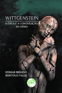 WITTGENSTEIN A ÉTICA E A CONSTITUIÇÃO DO GÊNIO