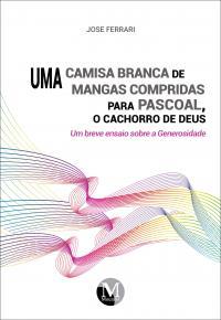 UMA CAMISA BRANCA DE MANGAS COMPRIDAS PARA PASCOAL, O CACHORRO DE DEUS: <br>um breve ensaio sobre a Generosidade