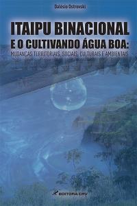ITAIPU BINACIONAL E O CULTIVANDO ÁGUA BOA:<br>mudanças territoriais, sociais, culturais e ambientais