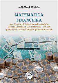 MATEMÁTICA FINANCEIRA:<br> para os cursos de Economia, Administração, Ciências Contábeis e Cursos Técnicos – com 500 questões de concursos das principais bancas do país