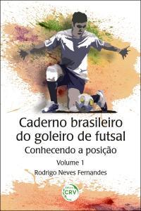 CADERNO BRASILEIRO DO GOLEIRO DE FUTSAL:  <br>conhecendo a posição - Volume 1