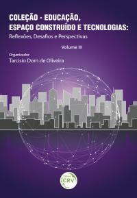 EDUCAÇÃO, ESPAÇO CONSTRUÍDO E TECNOLOGIAS:<br>re&#64258;exões, desafos e perspectivas – Volume III