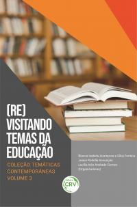 (RE)VISITANDO TEMAS DA EDUCAÇÃO<br>Coleção Temáticas contemporâneas - Volume 3