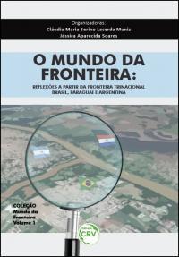 O MUNDO DA FRONTEIRA: <br> reflexões a partir da fronteira trinacional: <br>Brasil, Paraguai e Argentina - Coleção Mundo da Fronteira Volume 1
