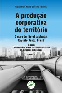 A PRODUÇÃO CORPORATIVA DO TERRITÓRIO: <br>o caso do litoral capixaba, Espírito Santo, Brasil<br> Planejamento e gestão urbano-metropolitano em tempos de globalização - Volume 1
