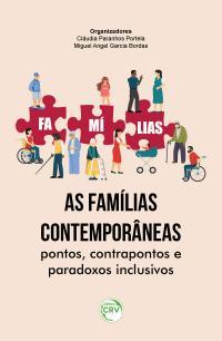 AS FAMÍLIAS CONTEMPORÂNEAS: <br>pontos, contrapontos e paradoxos inclusivos