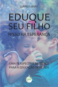 EDUQUE SEU FILHO, NISSO HÁ ESPERANÇA: <br> uma perspectiva sistêmica para a educação de filhos