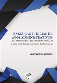 EXECUÇÃO JUDICIAL DE ATOS ADMINISTRATIVOS: <br>atos administrativos que reconheçam dívidas do Estado como títulos executivos extrajudiciais