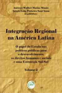 INTEGRAÇÃO REGIONAL NA AMÉRICA LATINA:<br> o papel do Estado nas políticas públicas para o desenvolvimento, os direitos humanos e sociais e uma estratégia Sul-Sul - Volume 2