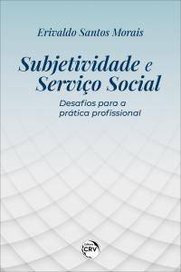 SUBJETIVIDADE E SERVIÇO SOCIAL: <br> Desafios para a prática profissional