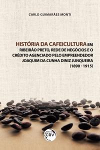 HISTÓRIA DA CAFEICULTURA EM RIBEIRÃO PRETO, REDE DE NEGÓCIOS E O CRÉDITO AGENCIADO PELO EMPREENDEDOR JOAQUIM DA CUNHA DINIZ JUNQUEIRA (1890 - 1915)