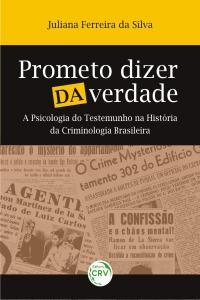 PROMETO DIZER DA VERDADE:<br> a psicologia do testemunho na história da criminologia brasileira