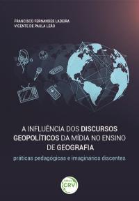 A INFLUÊNCIA DOS DISCURSOS GEOPOLÍTICOS DA MÍDIA NO ENSINO DE GEOGRAFIA: <br>práticas pedagógicas e imaginários discentes