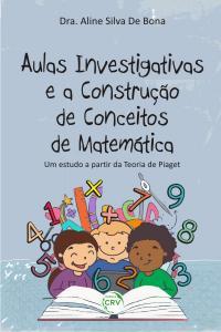 AULAS INVESTIGATIVAS E A CONSTRUÇÃO DE CONCEITO DE MATEMÁTICA:<br>um estudo a partir da teoria de Piaget.