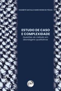 ESTUDO DE CASO E COMPLEXIDADE:<br> Questões do Método em abordagens qualitativas