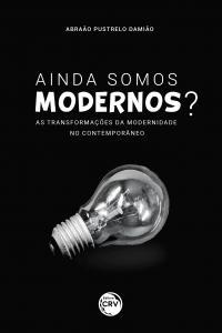 AINDA SOMOS MODERNOS? AS TRANSFORMAÇÕES DA MODERNIDADE NO CONTEMPORÂNEO
