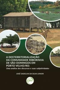 A DESTERRITORIALIZAÇÃO DA COMUNIDADE RIBEIRINHA DE SÃO DOMINGOS EM PORTO VELHO/RO:<br> uma análise dos discursos e suas subjetividades