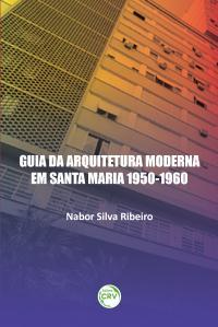 GUIA DA ARQUITETURA MODERNA EM SANTA MARIA 1950-1960