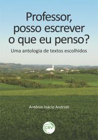 PROFESSOR, POSSO ESCREVER O QUE EU PENSO?<br> Uma antologia de textos escolhidos