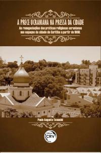 A PRECE UCRANIANA DA PRESSA DA CIDADE:<br> as renegociações das práticas religiosas ucranianas nos espaços da cidade de Curitiba a partir de 1960
