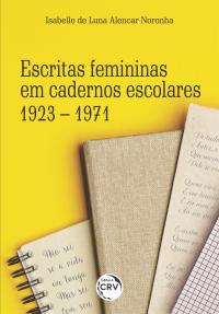 ESCRITAS FEMININAS EM CADERNOS ESCOLARES:<br> 1923 – 1971