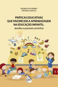PRÁTICAS EDUCATIVAS QUE FAVORECEM A APRENDIZAGEM NA EDUCAÇÃO INFANTIL: <br>desafios e possíveis caminhos